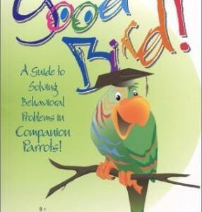 Good Bird! : A Guide To Solving Behavioral Problems In Companion Parrots (9781895270273)