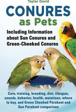 Conures as Pets - Including Information about Sun Conures and Green-Cheeked Conures (9781927870396)